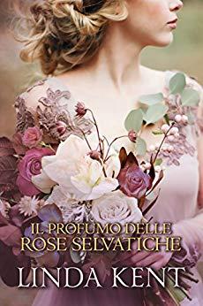 Il profumo delle rose selvatiche di Linda Kent